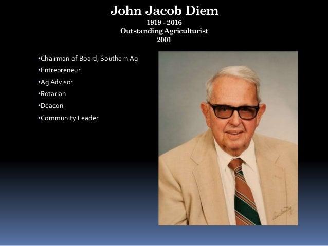 John Jacob Diem 1919 - 2016 Outstanding Agriculturist 2001 •Chairman of Board, Southern Ag •Entrepreneur •Ag Advisor •Rota...