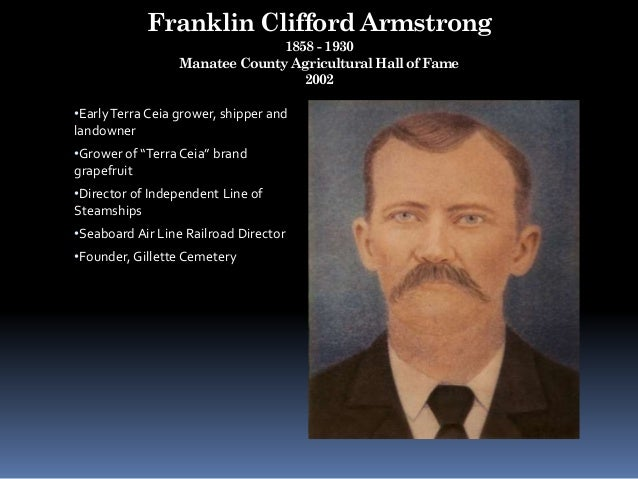 Franklin Clifford Armstrong 1858 - 1930 Manatee County Agricultural Hall of Fame 2002 •EarlyTerra Ceia grower, shipper and...