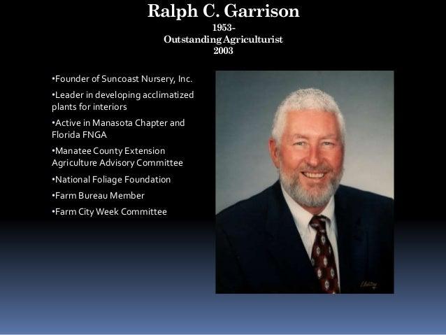 Ralph C. Garrison 1953- Outstanding Agriculturist 2003 •Founder of Suncoast Nursery, Inc. •Leader in developing acclimatiz...