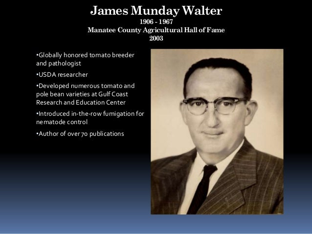 James Munday Walter 1906 - 1967 Manatee County Agricultural Hall of Fame 2003 •Globally honored tomato breeder and patholo...