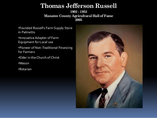 Thomas Jefferson Russell 1902 - 1953 Manatee County Agricultural Hall of Fame 2005 •Founded Russell's Farm Supply Store in...