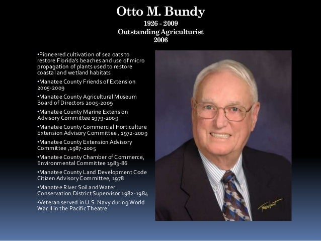 Otto M. Bundy 1926 - 2009 Outstanding Agriculturist 2006 •Pioneered cultivation of sea oats to restore Florida's beaches a...