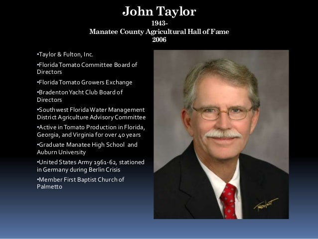 John Taylor 1943- Manatee County Agricultural Hall of Fame 2006 •Taylor & Fulton, Inc. •FloridaTomato Committee Board of D...