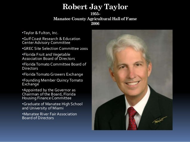 Robert Jay Taylor 1955- Manatee County Agricultural Hall of Fame 2006 •Taylor & Fulton, Inc. •Gulf Coast Research & Educat...