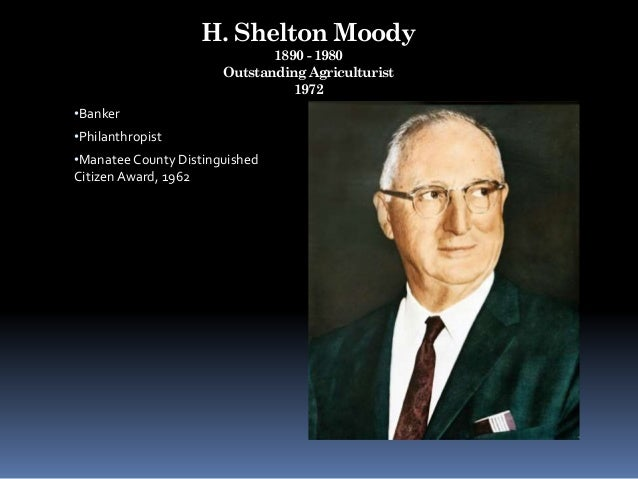 H. Shelton Moody 1890 - 1980 Outstanding Agriculturist 1972 •Banker •Philanthropist •Manatee County Distinguished Citizen ...