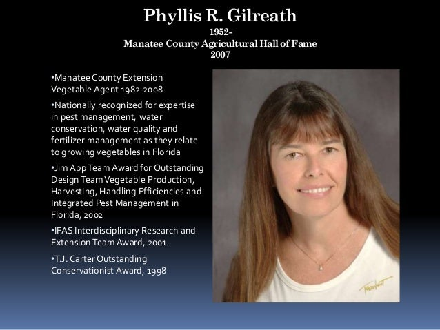 Phyllis R. Gilreath 1952- Manatee County Agricultural Hall of Fame 2007 •Manatee County Extension Vegetable Agent 1982-200...
