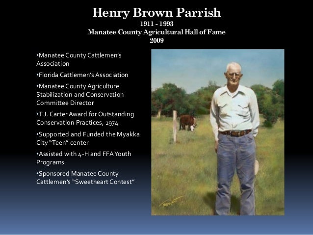 Henry Brown Parrish 1911 - 1993 Manatee County Agricultural Hall of Fame 2009 •Manatee County Cattlemen's Association •Flo...
