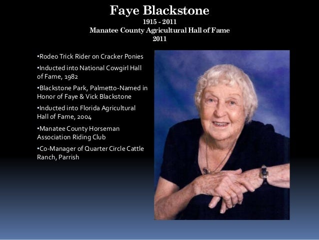 Faye Blackstone 1915 - 2011 Manatee County Agricultural Hall of Fame 2011 •RodeoTrick Rider on Cracker Ponies •Inducted in...