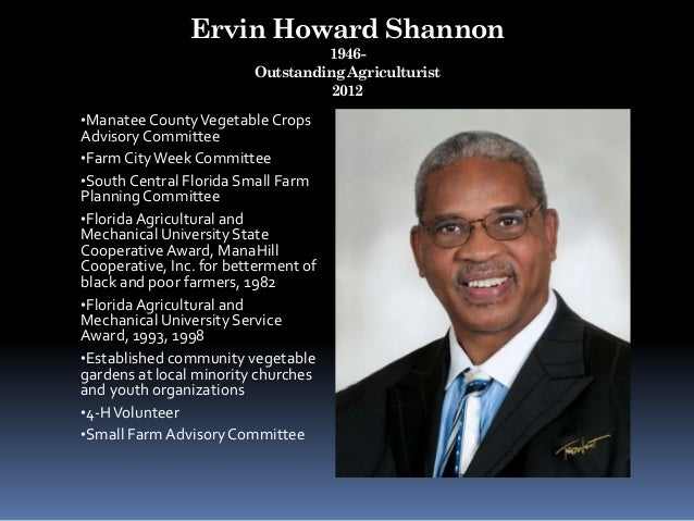 Ervin Howard Shannon 1946- Outstanding Agriculturist 2012 •ManateeCountyVegetable Crops Advisory Committee •Farm CityWeekC...