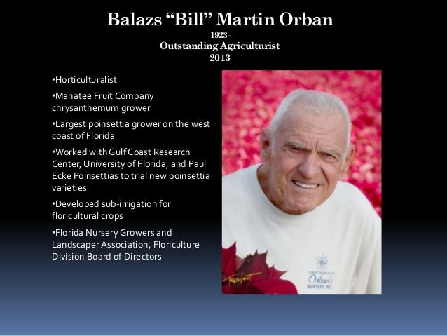 "Balazs ""Bill"" Martin Orban 1923- Outstanding Agriculturist 2013 •Horticulturalist •Manatee Fruit Company chrysanthemum gro..."
