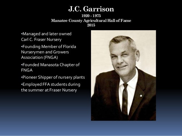 J.C. Garrison 1920 - 1975 Manatee County Agricultural Hall of Fame 2015 •Managed and later owned Carl C. Fraser Nursery •F...