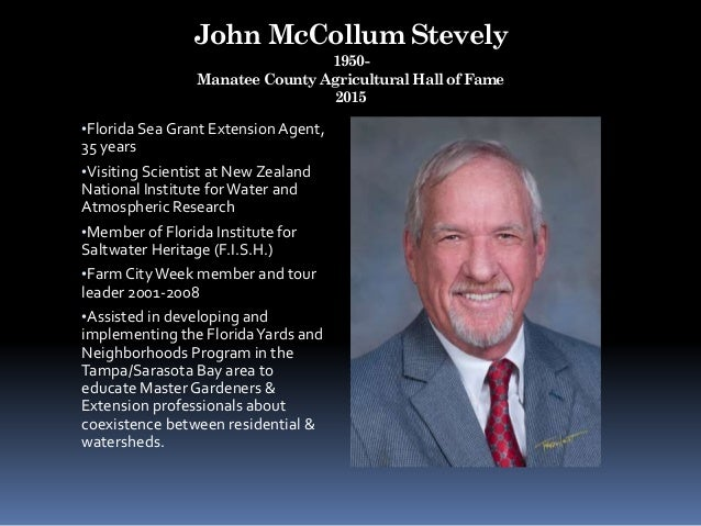 John McCollum Stevely 1950- Manatee County Agricultural Hall of Fame 2015 •Florida Sea Grant Extension Agent, 35 years •Vi...
