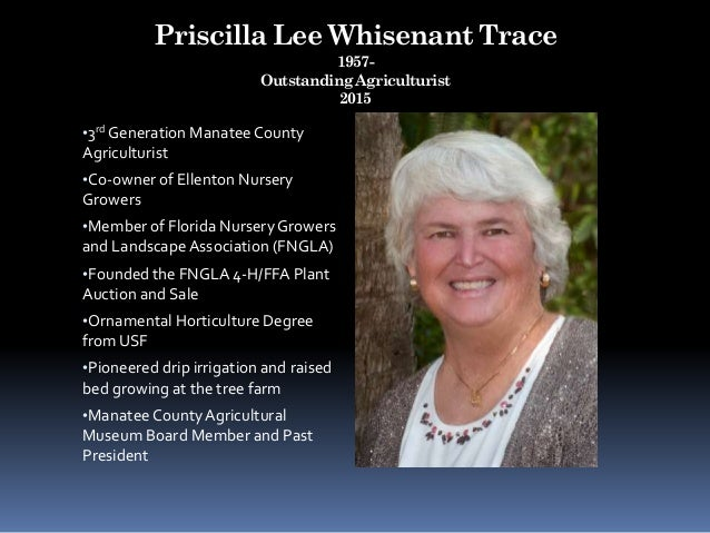 Priscilla Lee Whisenant Trace 1957- Outstanding Agriculturist 2015 •3rd Generation Manatee County Agriculturist •Co-owner ...