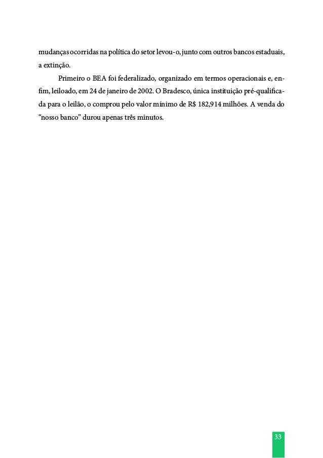 33 mudançasocorridasnapolíticadosetorlevou-o,juntocomoutrosbancosestaduais, a extinção.  Primeiro o BEA foi federalizado,...