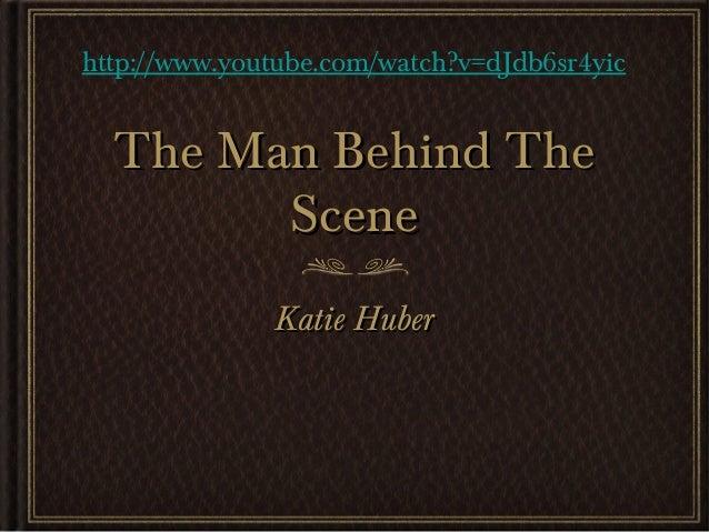 The Man Behind TheThe Man Behind TheSceneSceneKatie HuberKatie Huberhttp://www.youtube.com/watch?v=dJdb6sr4yic