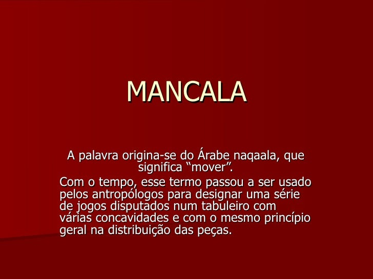 """MANCALA A palavra origina-se do Árabe naqaala, que significa """"mover"""". Com o tempo, esse termo passou a ser usado pelos ant..."""