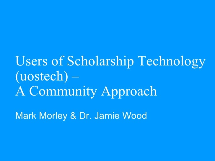 Users of Scholarship Technology (uostech) –  A Community Approach Mark Morley & Dr. Jamie Wood