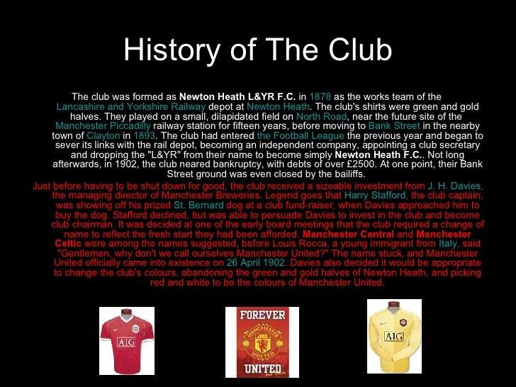 History of The Club <ul><li>The club was formed as  Newton Heath L&YR F.C.  in  1878  as the works team of the  Lancashire...