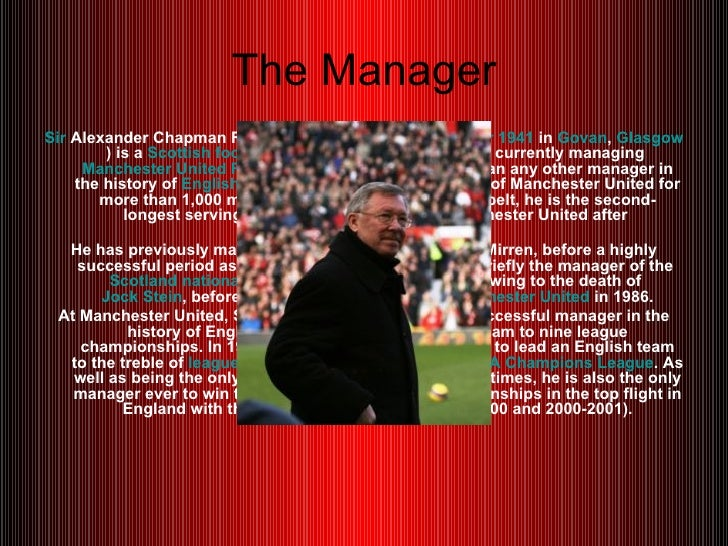 The Manager <ul><li>Sir  Alexander Chapman Ferguson  CBE  (born  31 December   1941  in  Govan ,  Glasgow ) is a  Scottish...