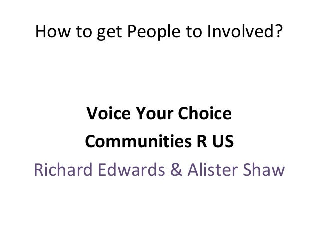 How to get People to Involved?  Voice Your Choice Communities R US Richard Edwards & Alister Shaw