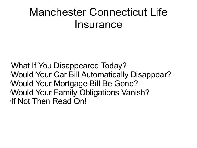 Manchester Connecticut Life            Insurance What If You Disappeared Today?•Would Your Car Bill Automatically Disappea...