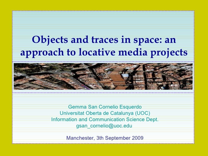 Objects and traces in space: an approach to locative media (art) projects Gemma San Cornelio Esquerdo Universitat Oberta d...