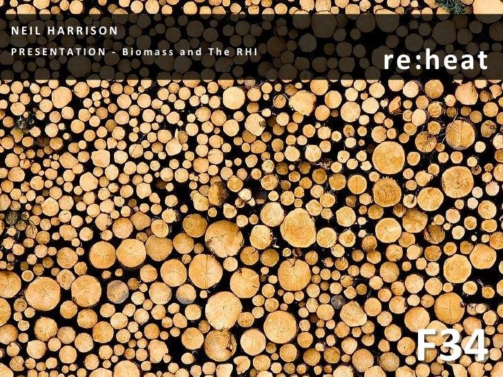 NEIL HARRISONPRESENTATION - Biomass and The RHI                                     re:heat                               ...