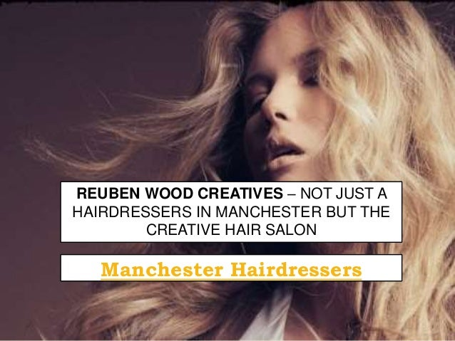 REUBEN WOOD CREATIVES – NOT JUST A HAIRDRESSERS IN MANCHESTER BUT THE CREATIVE HAIR SALON Manchester Hairdressers
