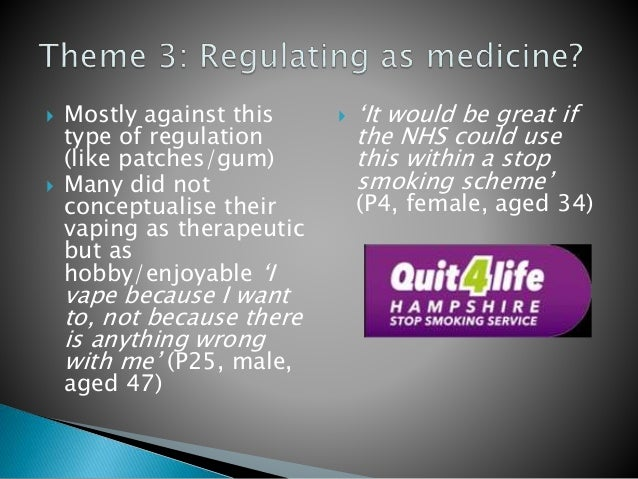  Mostly against this type of regulation (like patches/gum)  Many did not conceptualise their vaping as therapeutic but a...