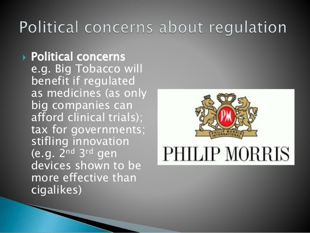  Political concerns e.g. Big Tobacco will benefit if regulated as medicines (as only big companies can afford clinical tr...