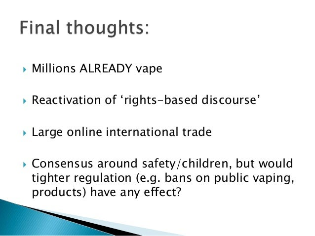  Millions ALREADY vape  Reactivation of 'rights-based discourse'  Large online international trade  Consensus around s...