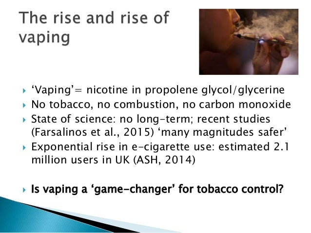  'Vaping'= nicotine in propolene glycol/glycerine  No tobacco, no combustion, no carbon monoxide  State of science: no ...