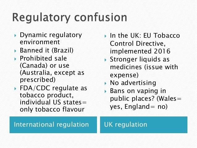 International regulation UK regulation  Dynamic regulatory environment  Banned it (Brazil)  Prohibited sale (Canada) or...