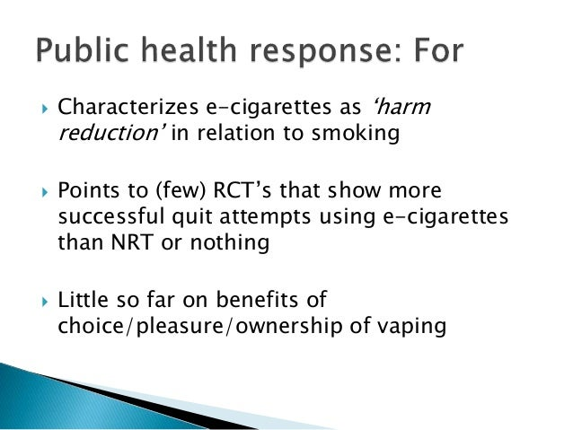  Characterizes e-cigarettes as 'harm reduction' in relation to smoking  Points to (few) RCT's that show more successful ...