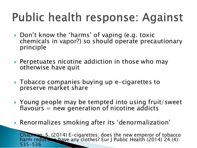  Don't know the 'harms' of vaping (e.g. toxic chemicals in vapor?) so should operate precautionary principle  Perpetuate...