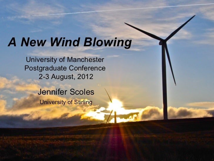 A New Wind Blowing  University of Manchester  Postgraduate Conference      2-3 August, 2012     Jennifer Scoles      Unive...