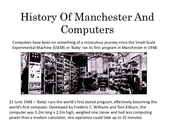 History Of Manchester And              Computers Computers have been on something of a miraculous journey since the Small-...