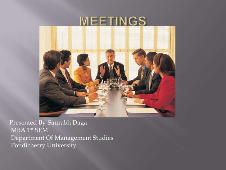 MEETINGS<br />Presented By-SaurabhDaga<br /> MBA 1st SEM<br /> Department Of Management Studies<br /> Pondicherry Universi...
