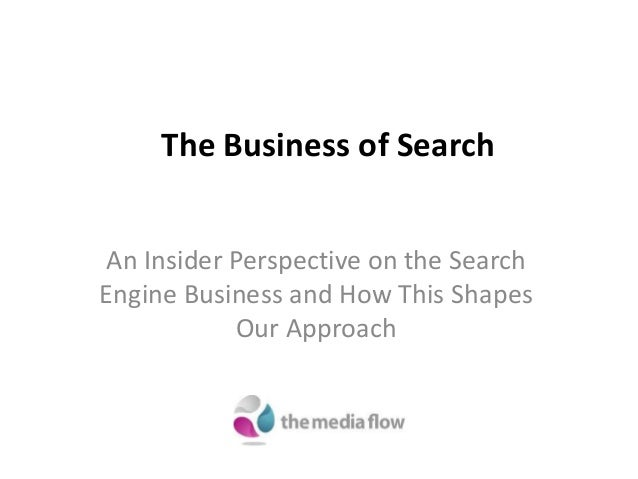 The Business of Search An Insider Perspective on the Search Engine Business and How This Shapes Our Approach
