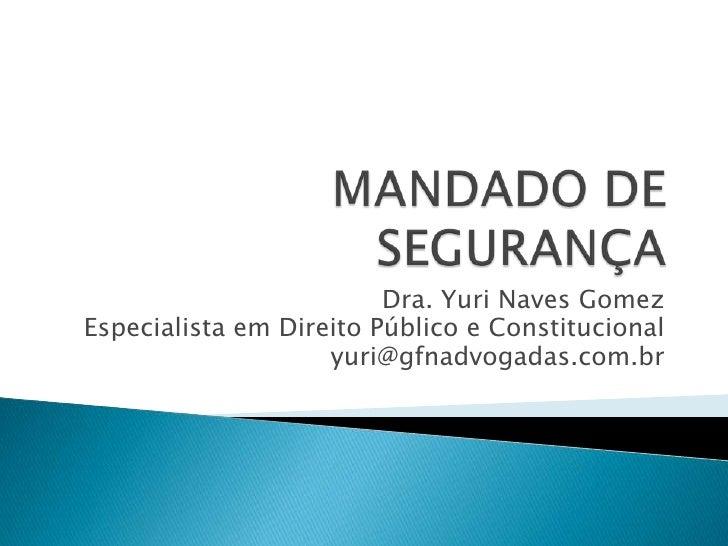 MANDADO DE SEGURANÇA<br />Dra. Yuri Naves Gomez<br />EspecialistaemDireitoPúblico e Constitucional<br />yuri@gfnadvogadas....