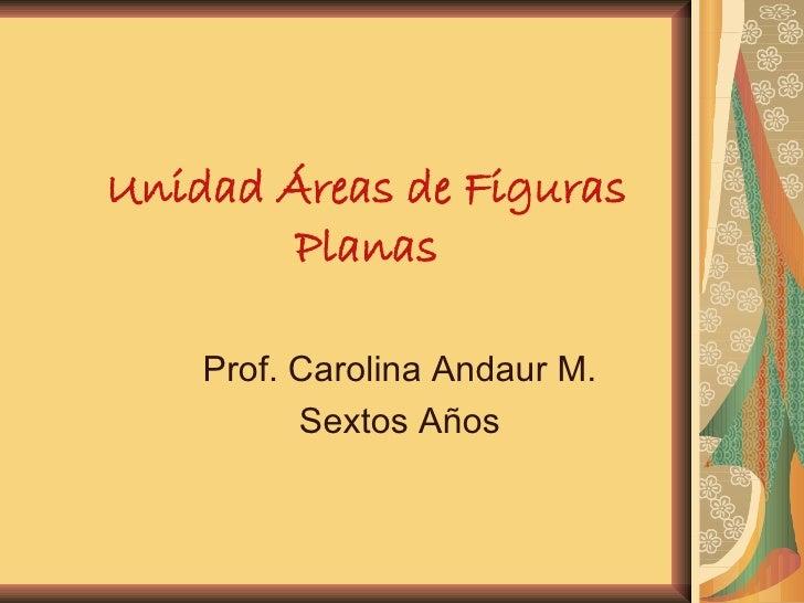 Unidad Áreas de Figuras Planas Prof. Carolina Andaur M. Sextos Años