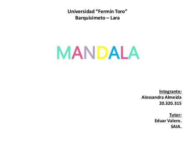 """Universidad """"Fermín Toro""""  Barquisimeto – Lara  MANDALA  Integrante:  Alessandra Almeida  20.320.315  Tutor:  Eduar Valero..."""