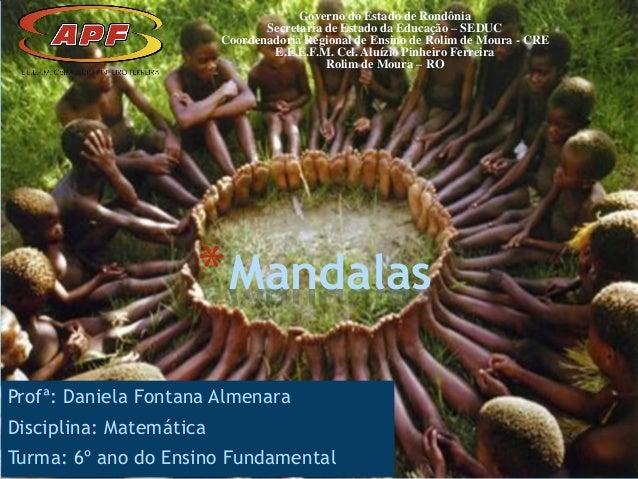 Profª: Daniela Fontana Almenara Disciplina: Matemática Turma: 6º ano do Ensino Fundamental *Mandalas Governo do Estado de ...
