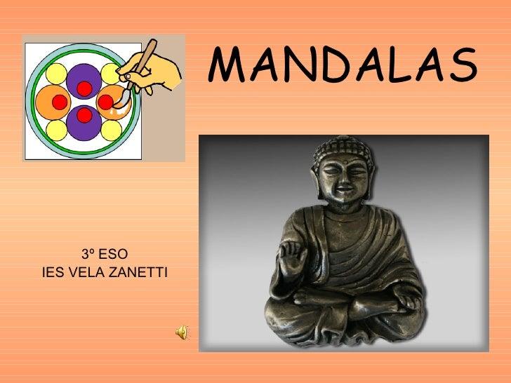 MANDALAS <ul><li>3º ESO </li></ul><ul><li>IES VELA ZANETTI </li></ul>