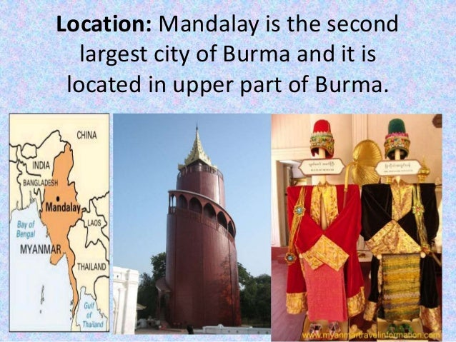 Location: Mandalay is the second largest city of Burma and it is located in upper part of Burma.
