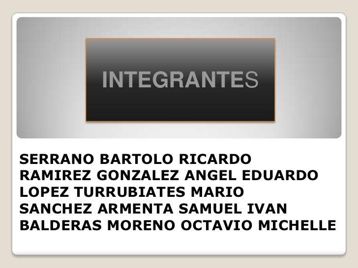 INTEGRANTESSERRANO BARTOLO RICARDORAMIREZ GONZALEZ ANGEL EDUARDOLOPEZ TURRUBIATES MARIOSANCHEZ ARMENTA SAMUEL IVANBALDERAS...