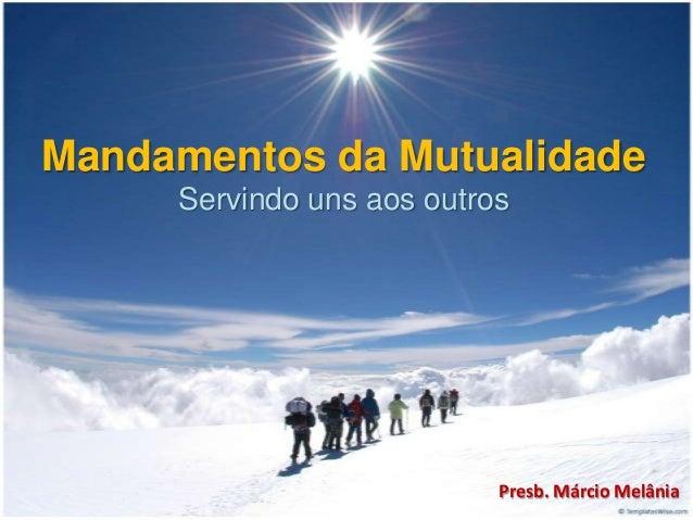 Mandamentos da Mutualidade Servindo uns aos outros  Presb. Márcio Melânia
