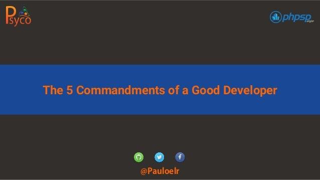 The 5 Commandments of a Good Developer @Pauloelr