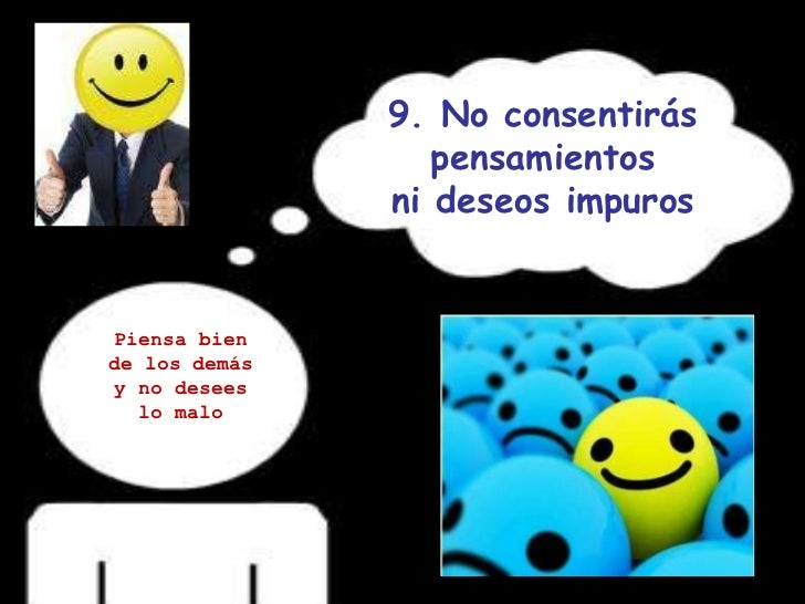 9. No consentirás pensamientos ni deseos impuros Piensa bien de los demás y no desees lo malo