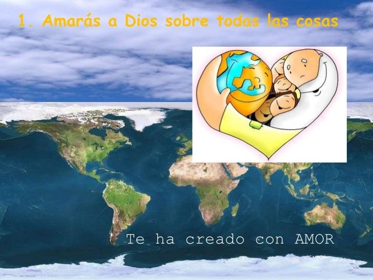 1. Amarás a Dios sobre todas las cosas Te ha creado con AMOR